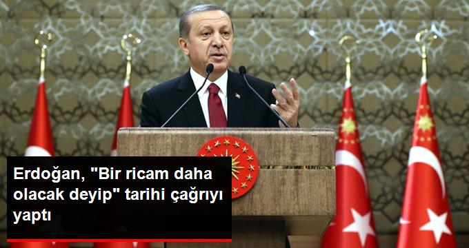 Erdoğan 'Bir Ricam Daha Olacak' Deyip Tarihi Çağrıyı Yaptı