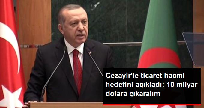 Erdoğan, Cezayir'le Ticaret Hacmi Hedefini Açıkladı